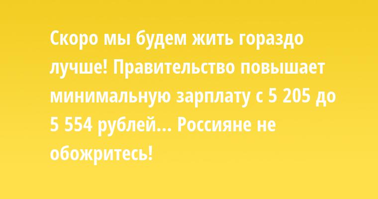 Скоро мы будем жить гораздо лучше! Правительство повышает минимальную зарплату с 5 205 до 5 554 рублей… Россияне не обожритесь!
