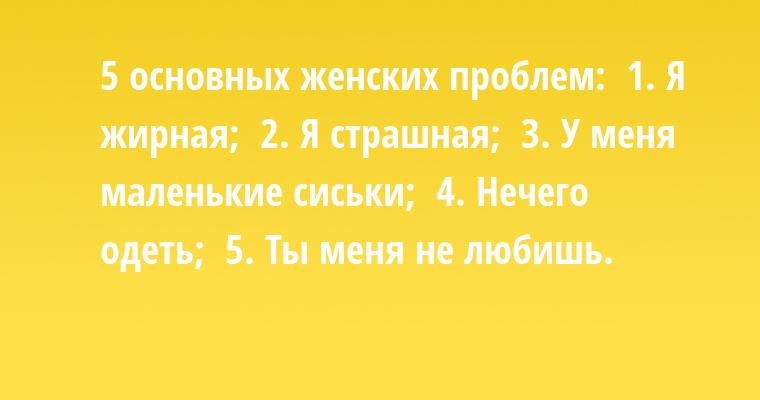5 основных женских проблем:  1. Я жирная;  2. Я страшная;  3. У меня маленькие сиськи;  4. Нечего одеть;  5. Ты меня не любишь.