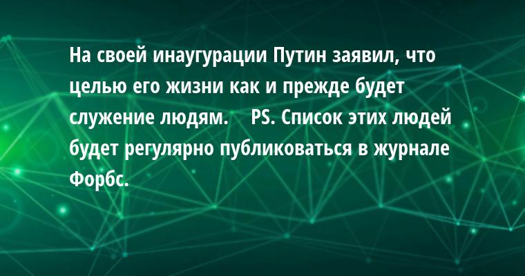 На своей инаугурации Путин заявил, что целью его жизни как и прежде будет служение людям.    PS. Список этих людей будет регулярно публиковаться в журнале Форбс.