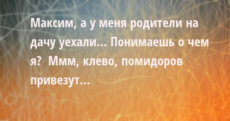 —  Максим, а у меня родители на дачу уехали… Понимаешь о чем я? —  Ммм, клево, помидоров привезут…