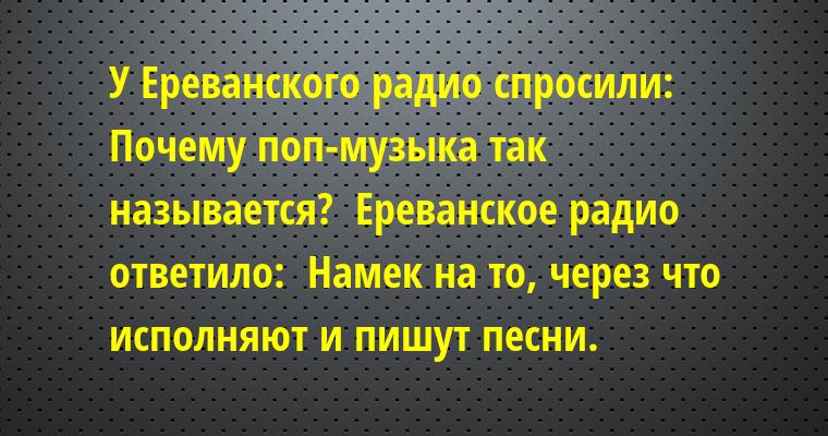 У Ереванского радио спросили:  - Почему поп-музыка так называется?  Ереванское радио ответило:  - Намек на то, через что исполняют и пишут песни.