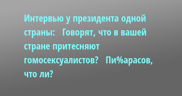 Интервью у президента одной страны:   - Говорят, что в вашей стране притесняют гомосексуалистов?   - Пи%арасов, что ли?