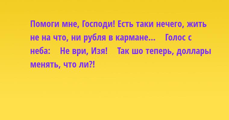 — Помоги мне, Господи! Есть таки нечего, жить не на что, ни рубля в кармане...    Голос с неба:    — Не ври, Изя!    — Так шо теперь, доллары менять, что ли?!