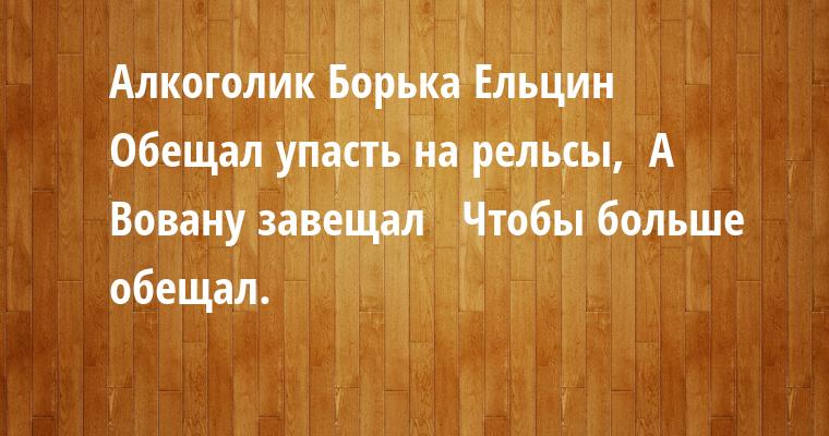 Алкоголик Борька Ельцин  Обещал упасть на рельсы,  А Вовану завещал -   Чтобы больше обещал.