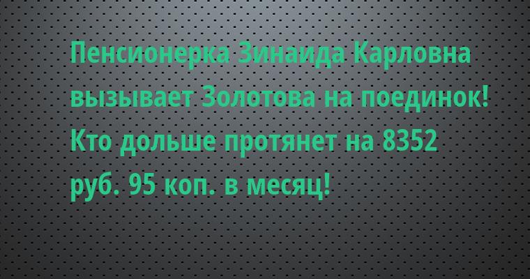 Пенсионерка Зинаида Карловна вызывает Золотова на поединок! Кто дольше протянет на 8352 руб. 95 коп. в месяц!