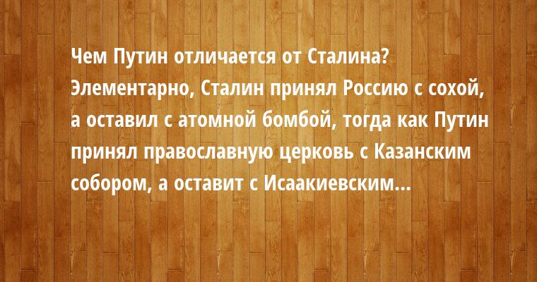 Чем Путин отличается от Сталина?  Элементарно, Сталин принял Россию с сохой, а оставил с атомной бомбой, тогда как Путин принял православную церковь с Казанским собором, а оставит с Исаакиевским...