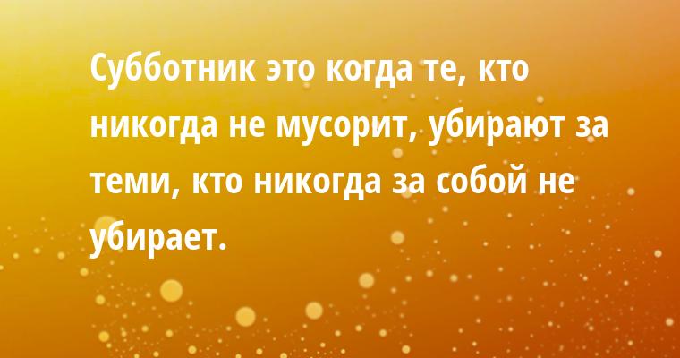 Субботник — это когда те, кто никогда не мусорит, убирают за теми, кто никогда за собой не убирает.