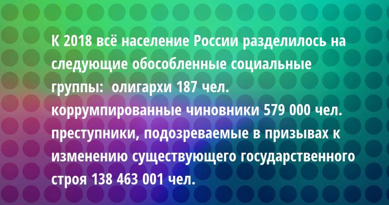 К 2018 всё население России разделилось на следующие обособленные социальные группы:  - олигархи 187 чел.  - коррумпированные чиновники 579 000 чел.  - преступники, подозреваемые в призывах к изменению существующего государственного строя 138 463 001 чел.