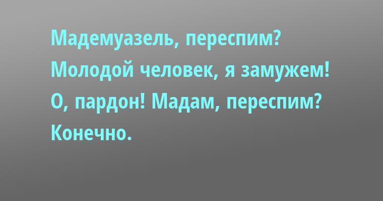 — Мадемуазель, переспим?    — Молодой человек, я замужем!    — О, пардон! Мадам, переспим?    — Конечно.