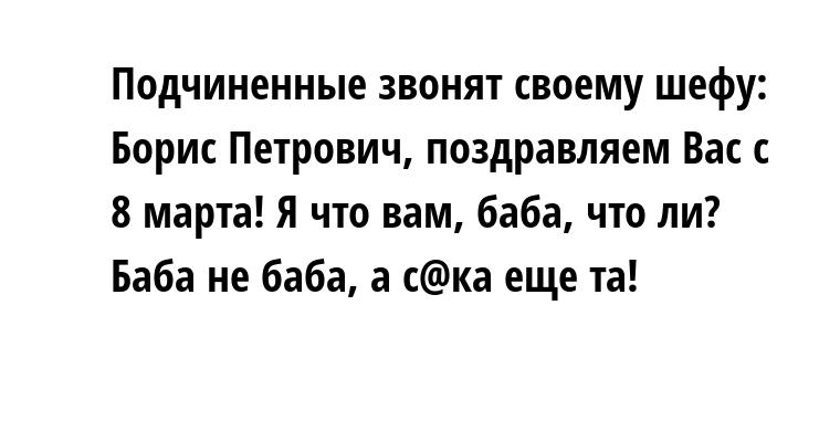 Подчиненные звонят своему шефу: — Борис Петрович, поздравляем Вас с 8 марта! — Я что вам, баба, что ли? — Баба не баба, а с@ка еще та!