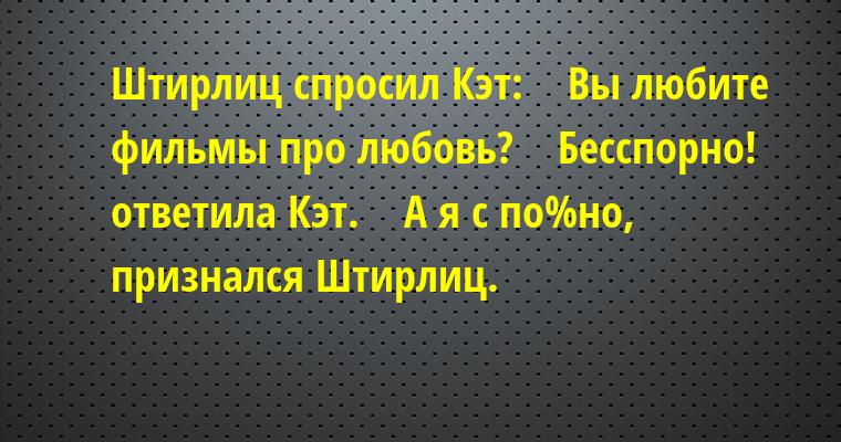 Штирлиц спросил Кэт:    — Вы любите фильмы про любовь?    — Бесспорно! — ответила Кэт.    — А я — с по%но, — признался Штирлиц.