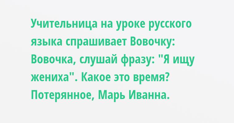 Учительница на уроке русского языка спрашивает Вовочку:    — Вовочка, слушай фразу: