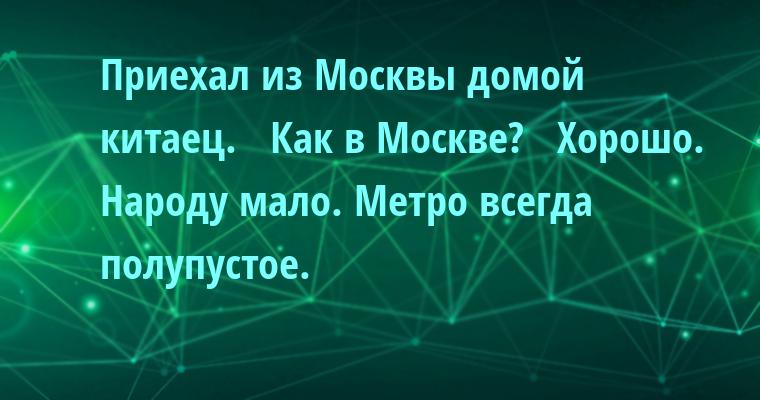 Приехал из Москвы домой китаец.   — Как в Москве?   — Хорошо. Народу мало. Метро всегда полупустое.