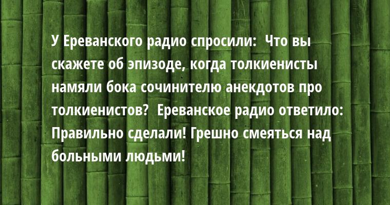 У Ереванского радио спросили:  - Что вы скажете об эпизоде, когда толкиенисты намяли бока сочинителю анекдотов про толкиенистов?  Ереванское радио ответило:  - Правильно сделали! Грешно смеяться над больными людьми!