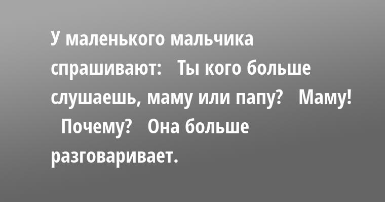 У маленького мальчика спрашивают:   — Ты кого больше слушаешь, маму или папу?   — Маму!   — Почему?   — Она больше разговаривает.