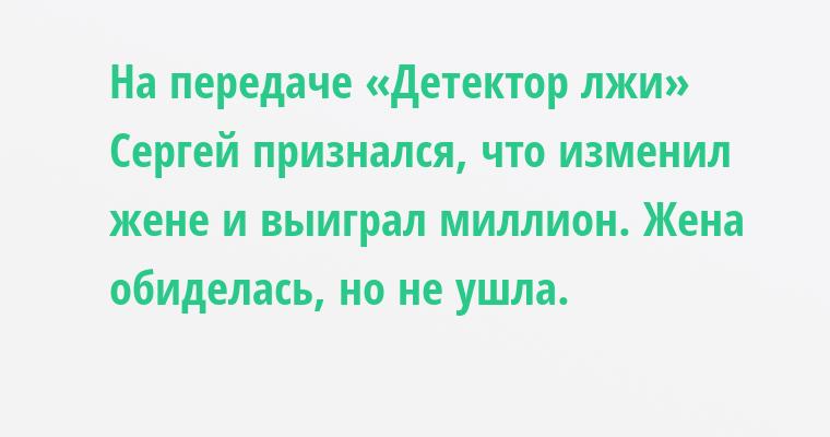На передаче «Детектор лжи» Сергей признался, что изменил жене и выиграл миллион. Жена обиделась, но не ушла.