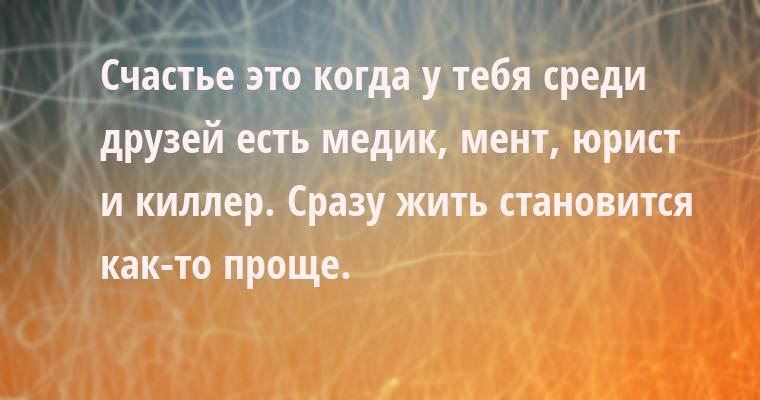 Счастье — это когда у тебя среди друзей есть медик, мент, юрист и киллер. Сразу жить становится как-то проще.