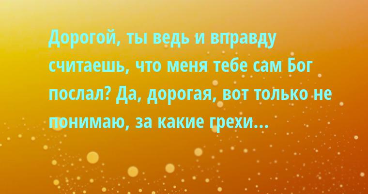 — Дорогой, ты ведь и вправду считаешь, что меня тебе сам Бог послал? — Да, дорогая, вот только не понимаю, за какие грехи...