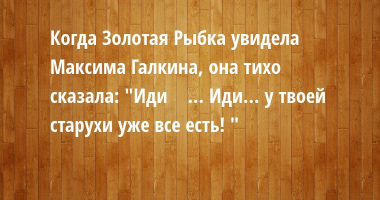 Когда Золотая Рыбка увидела Максима Галкина, она тихо сказала: