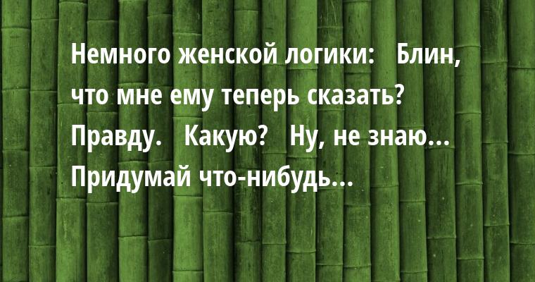 Немного женской логики:  —  Блин, что мне ему теперь сказать?  —  Правду.  —  Какую?  —  Ну, не знаю... Придумай что-нибудь...