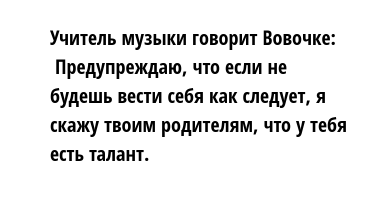 Учитель музыки говорит Вовочке:    — Предупреждаю, что если не будешь вести себя как следует, я скажу твоим родителям, что у тебя есть талант.