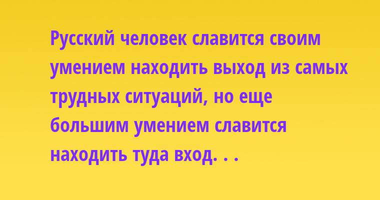 Русский человек славится своим умением находить выход из самых трудных ситуаций, но еще большим умением славится находить туда вход. . .