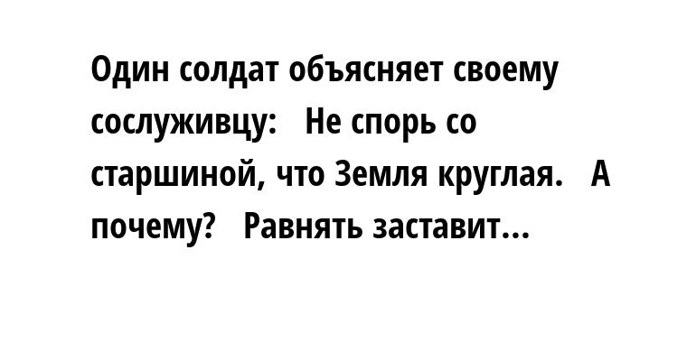 Один солдат объясняет своему сослуживцу:   — Не спорь со старшиной, что Земля круглая.   — А почему?   — Равнять заставит...