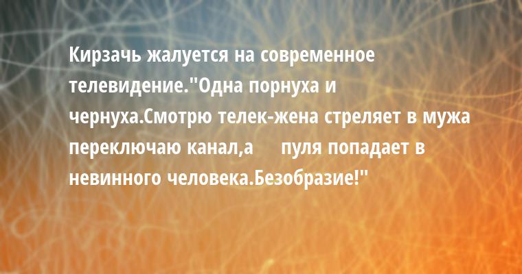 Кирзачь жалуется на современное телевидение.