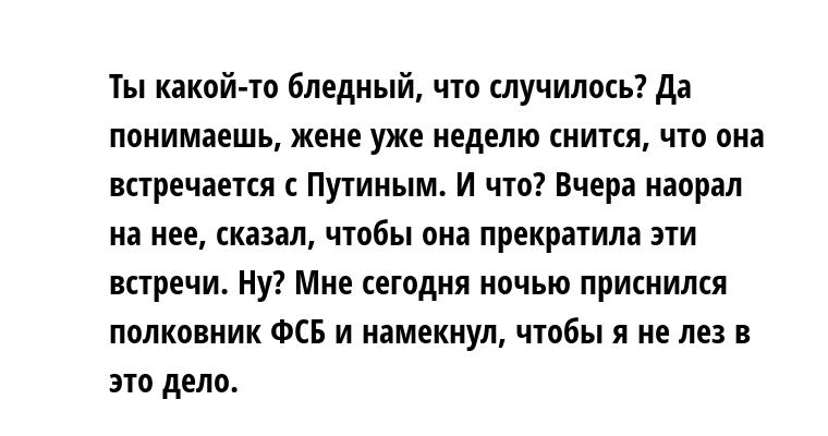 —  Ты какой-то бледный, что случилось? — Да понимаешь, жене уже неделю снится, что она встречается с Путиным. — И что? — Вчера наорал на нее, сказал, чтобы она прекратила эти встречи. — Ну? — Мне сегодня ночью приснился полковник ФСБ и намекнул, чтобы я не лез в это дело.