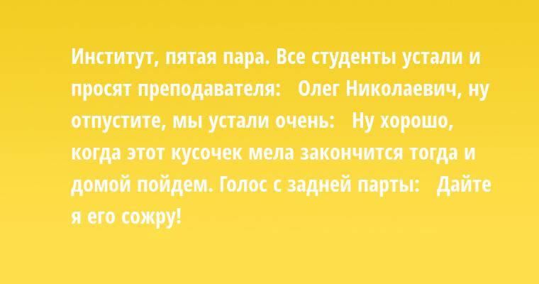 Институт, пятая пара. Все студенты устали и просят преподавателя:  —  Олег Николаевич, ну отпустите, мы устали очень:  —  Ну хорошо, когда этот кусочек мела закончится — тогда и домой пойдем. Голос с задней парты:  —  Дайте я его сожру!