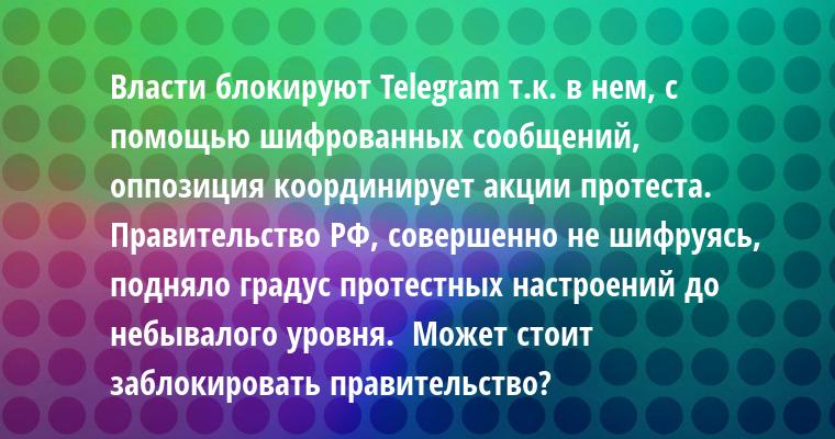 Власти блокируют Telegram т.к. в нем, с помощью шифрованных сообщений, оппозиция координирует акции протеста.   Правительство РФ, совершенно не шифруясь, подняло градус протестных настроений до небывалого уровня.  Может стоит заблокировать правительство?