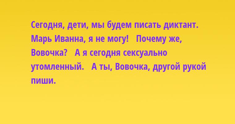 —  Сегодня, дети, мы будем писать диктант.   — Марь Иванна, я не могу!   — Почему же, Вовочка?   — А я сегодня ceкcуально утомленный.   — А ты, Вовочка, другой рукой пиши.
