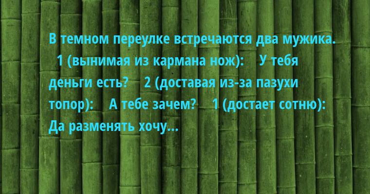 В темном переулке встречаются два мужика.    1 (вынимая из кармана нож):    — У тебя деньги есть?    2 (доставая из-за пазухи топор):    — А тебе зачем?    1 (достает сотню):    — Да разменять хочу...