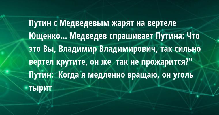 Путин с Медведевым жарят на вертеле Ющенко... Медведев спрашивает Путина: — Что это Вы, Владимир Владимирович, так сильно вертел крутите, он же  так не прожарится?