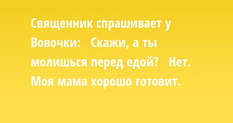 Священник спрашивает у Вовочки:  —  Скажи, а ты молишься перед едой?  —  Нет. Моя мама хорошо готовит.