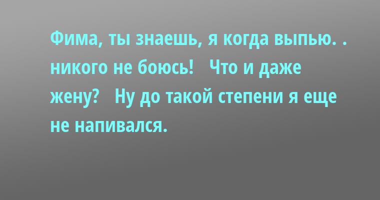 —  Фима, ты знаешь, я когда выпью. . никого не боюсь!  —  Что и даже жену?  —  Ну до такой степени я еще не напивался.