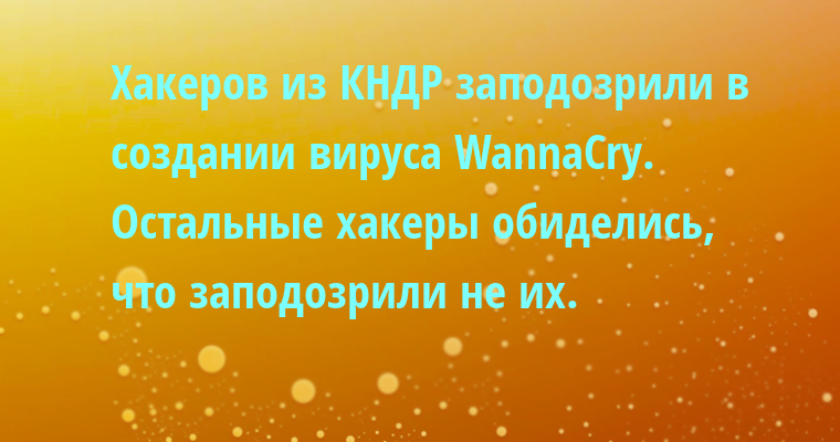 Хакеров из КНДР заподозрили в создании вируса WannaCry. Остальные хакеры обиделись, что заподозрили не их.
