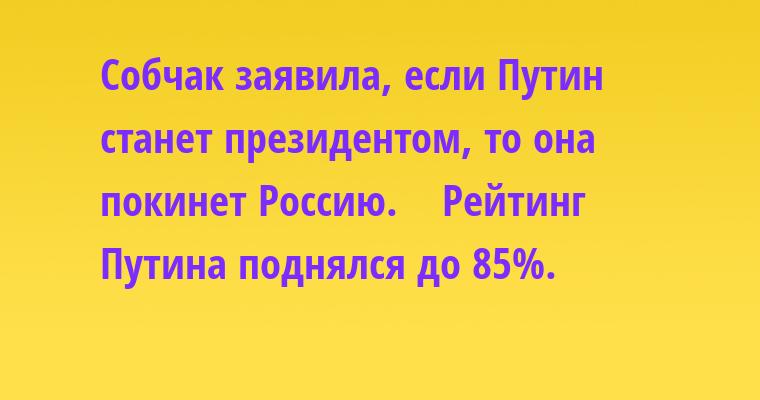Собчак заявила, если Путин станет президентом, то она покинет Россию.    Рейтинг Путина поднялся до 85%.