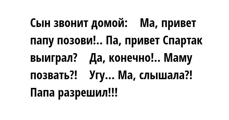 Сын звонит домой:    - Ма, привет - папу позови!.. Па, привет - Спартак выиграл?    - Да, конечно!.. Маму позвать?!    - Угу... Ма, слышала?! Папа разрешил!!!