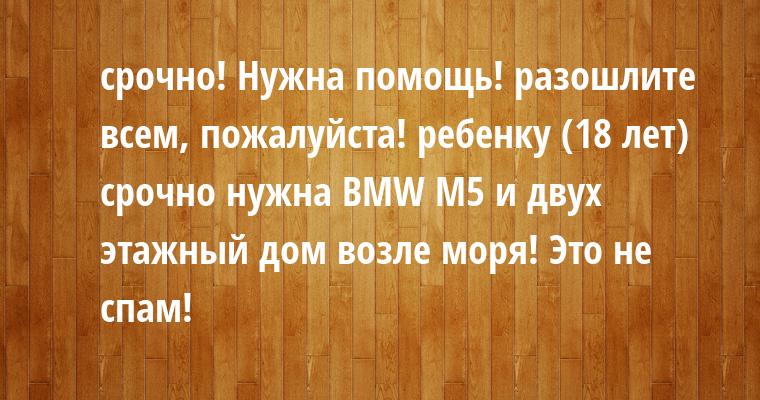 срочно! Нужна помощь! разошлите всем, пожалуйста! ребенку (18 лет) срочно нужна BMW M5 и двух этажный дом возле моря! Это не спам!