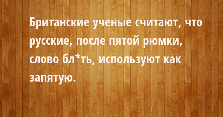Британские ученые считают, что русские, после пятой рюмки, слово бл*ть, используют как запятую.