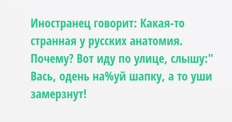 Иностранец говорит: — Какая-то странная у русских анатомия. — Почему? — Вот иду по улице, слышу: