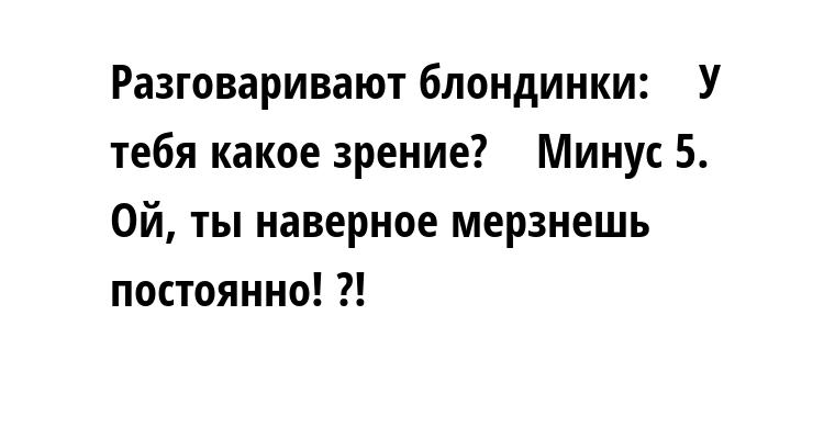 Разговаривают блондинки:    — У тебя какое зрение?    — Минус 5.    — Ой, ты наверное мерзнешь постоянно! ?!