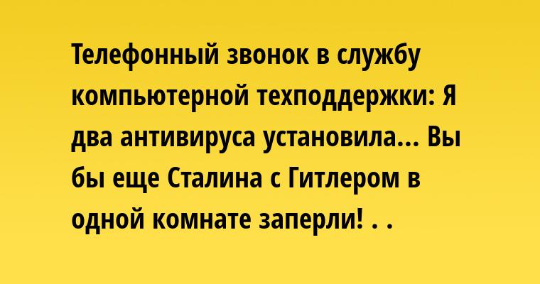 Телефонный звонок в службу компьютерной техподдержки: — Я два антивируса установила... — Вы бы еще Сталина с Гитлером в одной комнате заперли! . .