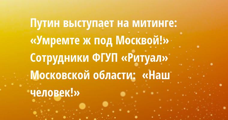 Путин выступает на митинге:  «Умремте ж под Москвой!»  Сотрудники ФГУП «Ритуал» Московской области:  «Наш человек!»
