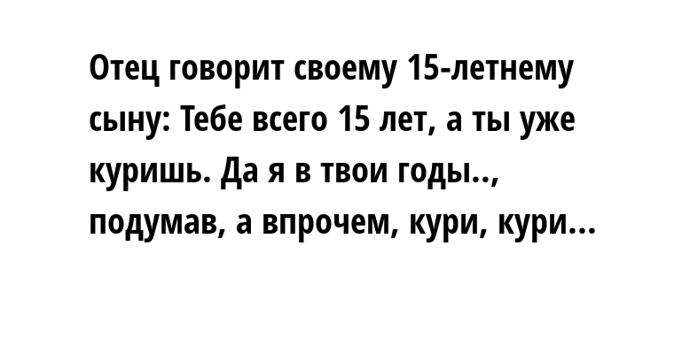 Отец говорит своему 15-летнему сыну: — Тебе всего 15 лет, а ты уже куришь. Да я в твои годы.., — подумав, — а впрочем, кури, кури...