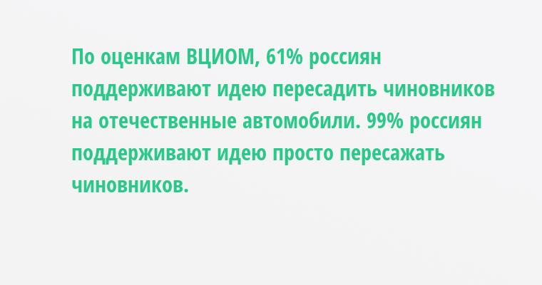 По оценкам ВЦИОМ, 61% россиян поддерживают идею пересадить чиновников на отечественные автомобили. 99% россиян поддерживают идею просто пересажать чиновников.