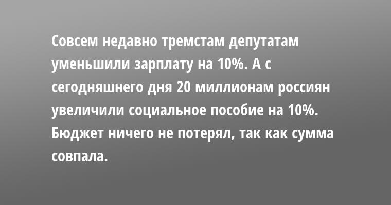 Совсем недавно тремстам депутатам уменьшили зарплату на 10%. А с сегодняшнего дня 20 миллионам россиян увеличили социальное пособие на 10%.    Бюджет ничего не потерял, так как сумма совпала.