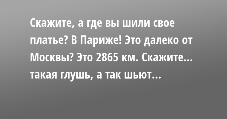 —  Скажите, а где вы шили свое платье? — В Париже! — Это далеко от Москвы? — Это 2865 км. — Скажите… такая глушь, а так шьют…
