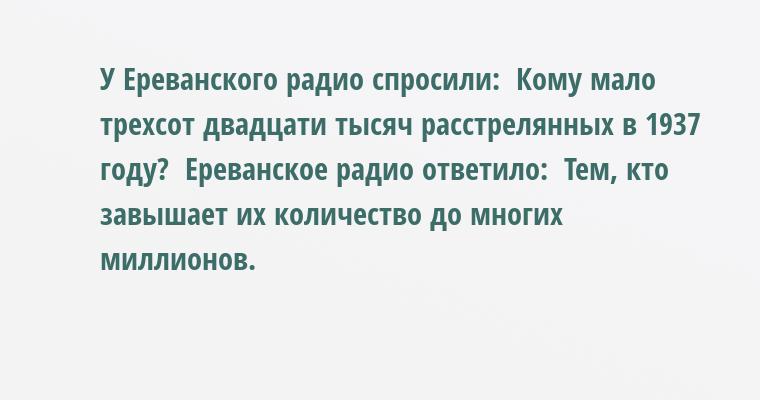 У Ереванского радио спросили:  - Кому мало трехсот двадцати тысяч расстрелянных в 1937 году?  Ереванское радио ответило:  - Тем, кто завышает их количество до многих миллионов.